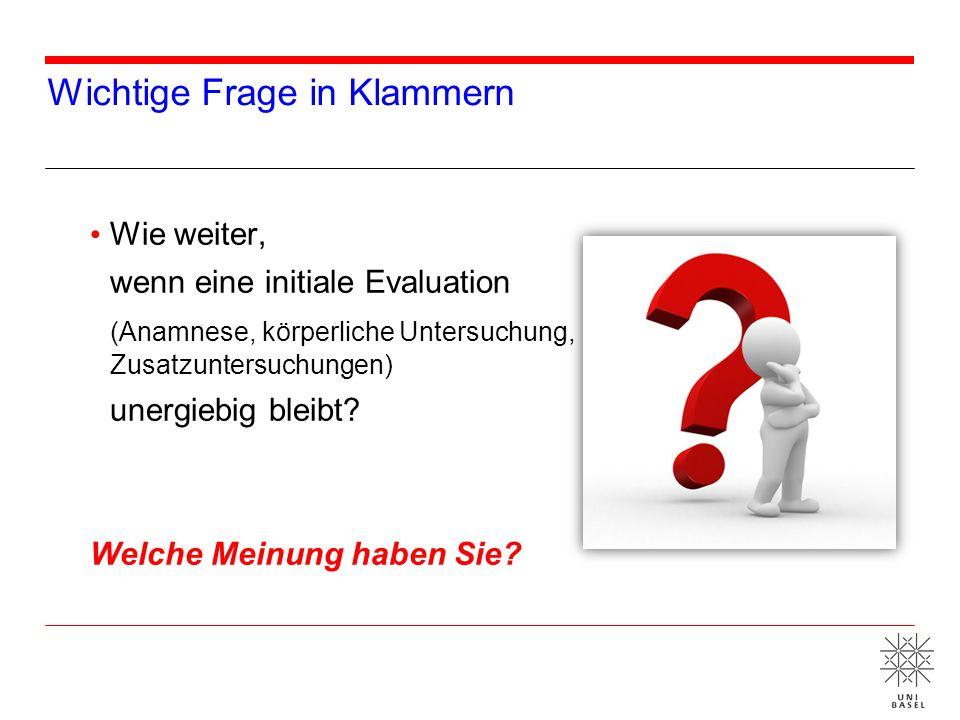 Wichtige Frage in Klammern Wie weiter, wenn eine initiale Evaluation (Anamnese, körperliche Untersuchung, Zusatzuntersuchungen) unergiebig bleibt? Wel
