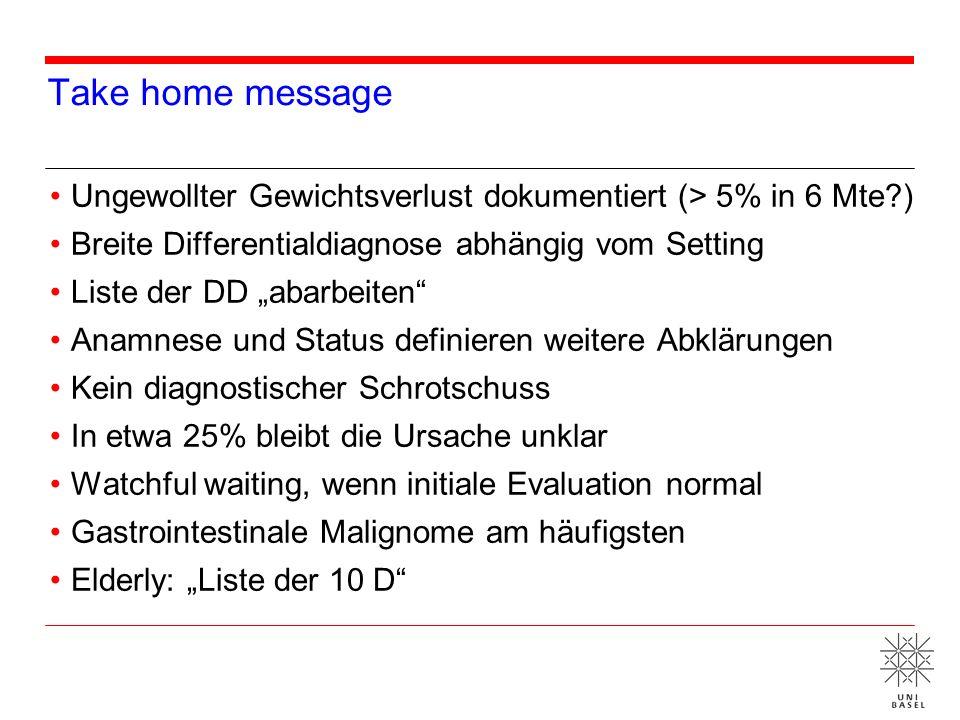 Take home message Ungewollter Gewichtsverlust dokumentiert (> 5% in 6 Mte?) Breite Differentialdiagnose abhängig vom Setting Liste der DD abarbeiten A