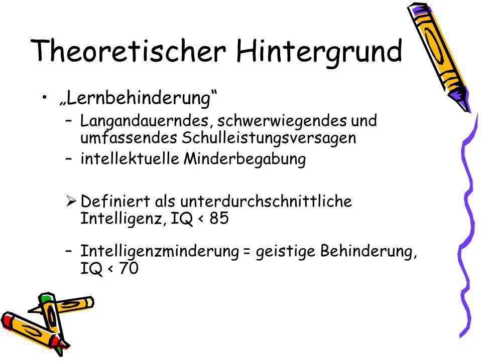 Theoretischer Hintergrund Lernbehinderung –Langandauerndes, schwerwiegendes und umfassendes Schulleistungsversagen –intellektuelle Minderbegabung Definiert als unterdurchschnittliche Intelligenz, IQ < 85 –Intelligenzminderung = geistige Behinderung, IQ < 70