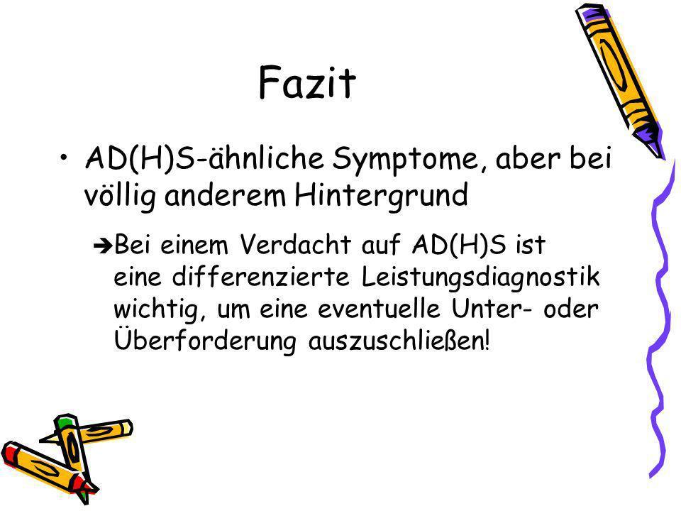 Fazit AD(H)S-ähnliche Symptome, aber bei völlig anderem Hintergrund Bei einem Verdacht auf AD(H)S ist eine differenzierte Leistungsdiagnostik wichtig, um eine eventuelle Unter- oder Überforderung auszuschließen!