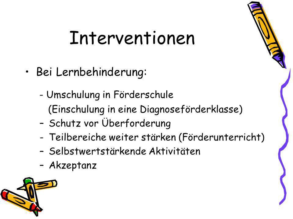 Interventionen Bei Lernbehinderung: - Umschulung in Förderschule (Einschulung in eine Diagnoseförderklasse) –Schutz vor Überforderung -Teilbereiche weiter stärken (Förderunterricht) –Selbstwertstärkende Aktivitäten –Akzeptanz