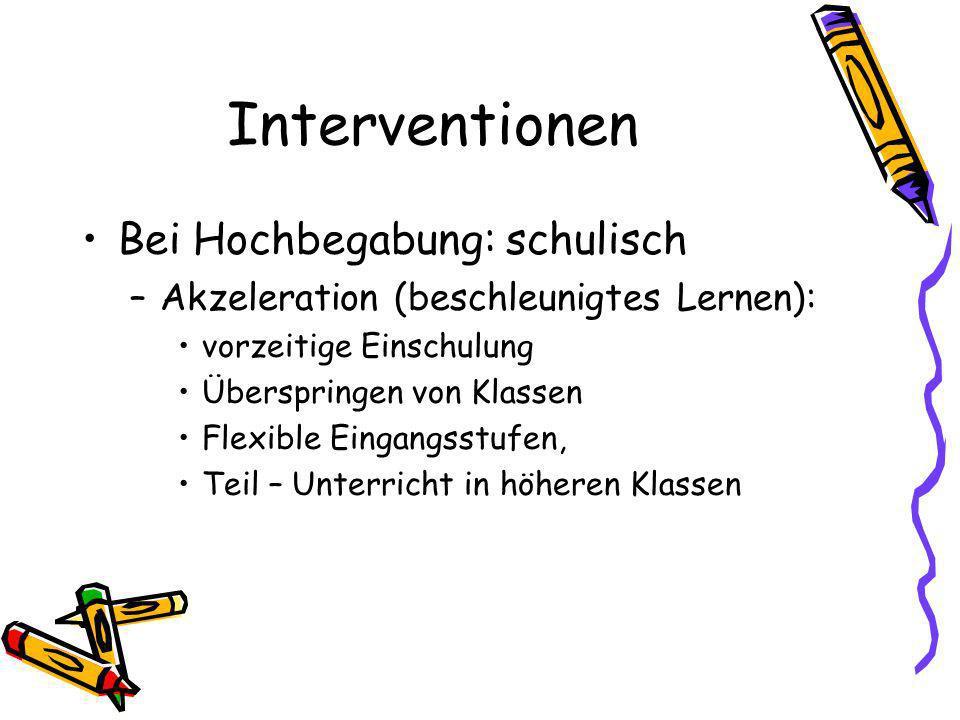 Interventionen Bei Hochbegabung: schulisch –Akzeleration (beschleunigtes Lernen): vorzeitige Einschulung Überspringen von Klassen Flexible Eingangsstufen, Teil – Unterricht in höheren Klassen