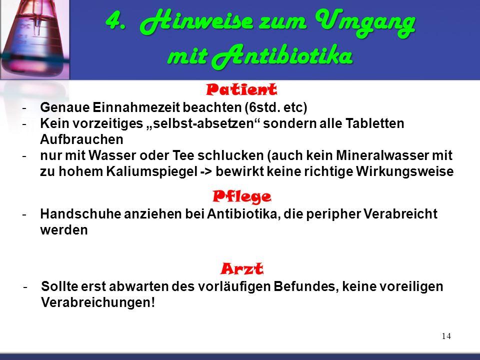 14 4. Hinweise zum Umgang mit Antibiotika Patient -Genaue Einnahmezeit beachten (6std. etc) -Kein vorzeitiges selbst-absetzen sondern alle Tabletten A