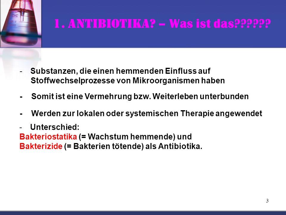 3 1. Antibiotika? – Was ist das?????? -Substanzen, die einen hemmenden Einfluss auf Stoffwechselprozesse von Mikroorganismen haben - Somit ist eine Ve