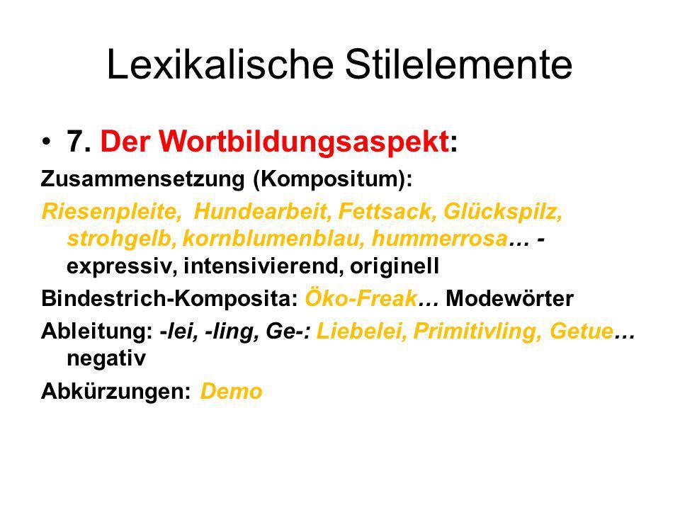 Lexikalische Stilelemente 7. Der Wortbildungsaspekt: Zusammensetzung (Kompositum): Riesenpleite, Hundearbeit, Fettsack, Glückspilz, strohgelb, kornblu