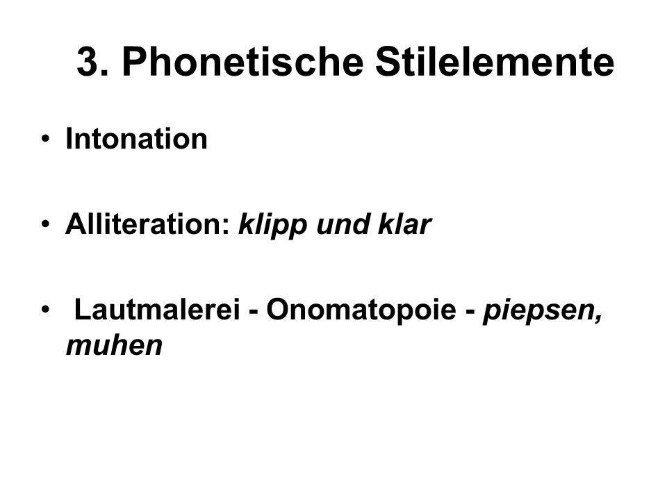 3. Phonetische Stilelemente Intonation Alliteration: klipp und klar Lautmalerei - Onomatopoie - piepsen, muhen