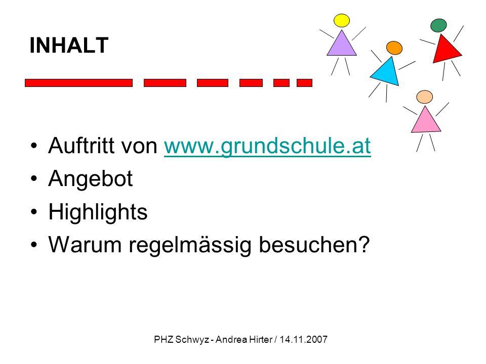 PHZ Schwyz - Andrea Hirter / 14.11.2007 INHALT Auftritt von www.grundschule.atwww.grundschule.at Angebot Highlights Warum regelmässig besuchen?