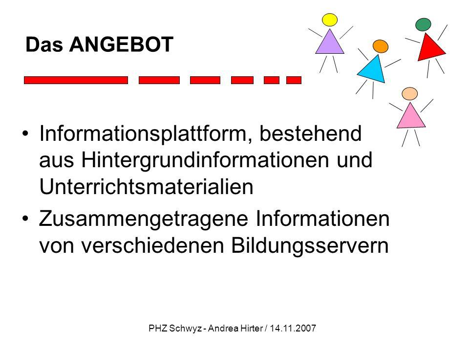 PHZ Schwyz - Andrea Hirter / 14.11.2007 Das ANGEBOT Informationsplattform, bestehend aus Hintergrundinformationen und Unterrichtsmaterialien Zusammeng