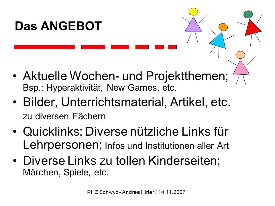 PHZ Schwyz - Andrea Hirter / 14.11.2007 Das ANGEBOT Beispiele - Links zu Kinderseiten: www.coolfoodplanet.org Geniale Seite zum Thema gesunde Ernährung (Tipps für gesunde Zähne, Ernährungsquiz, etc.) www.affenterz.de Gutes Kinderportal (Spiele, wissenswerte Informationen, Rätsel, etc.) www.floribelle.com Alte und neue Märchen
