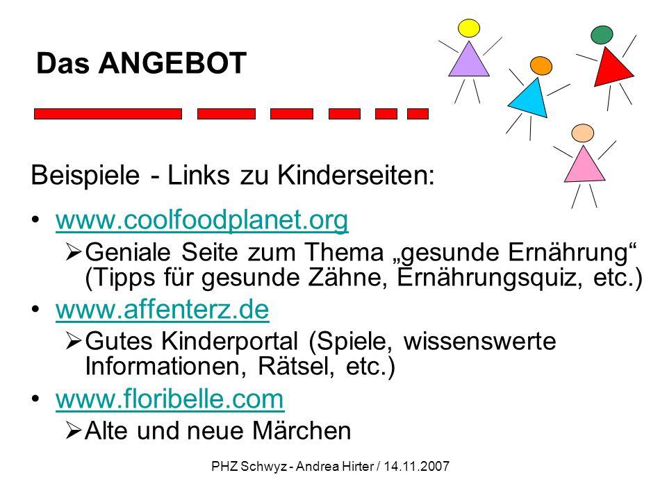 PHZ Schwyz - Andrea Hirter / 14.11.2007 Das ANGEBOT Beispiele - Links zu Kinderseiten: www.coolfoodplanet.org Geniale Seite zum Thema gesunde Ernährun
