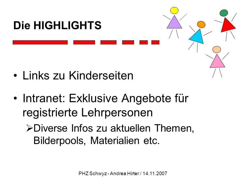 PHZ Schwyz - Andrea Hirter / 14.11.2007 Die HIGHLIGHTS Links zu Kinderseiten Intranet: Exklusive Angebote für registrierte Lehrpersonen Diverse Infos