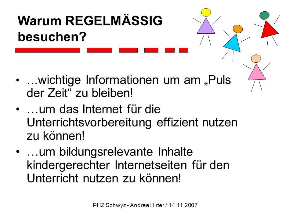 PHZ Schwyz - Andrea Hirter / 14.11.2007 Warum REGELMÄSSIG besuchen? … wichtige Informationen um am Puls der Zeit zu bleiben! …um das Internet für die