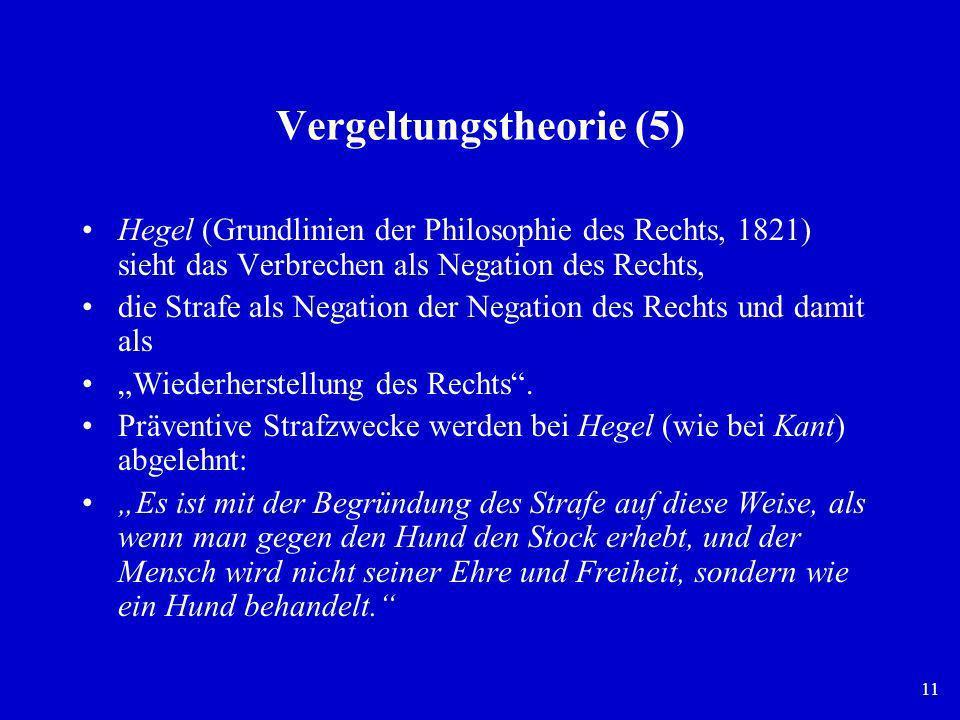 11 Vergeltungstheorie (5) Hegel (Grundlinien der Philosophie des Rechts, 1821) sieht das Verbrechen als Negation des Rechts, die Strafe als Negation d