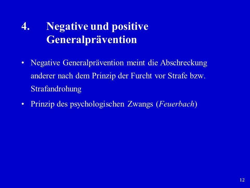 12 4.Negative und positive Generalprävention Negative Generalprävention meint die Abschreckung anderer nach dem Prinzip der Furcht vor Strafe bzw. Str