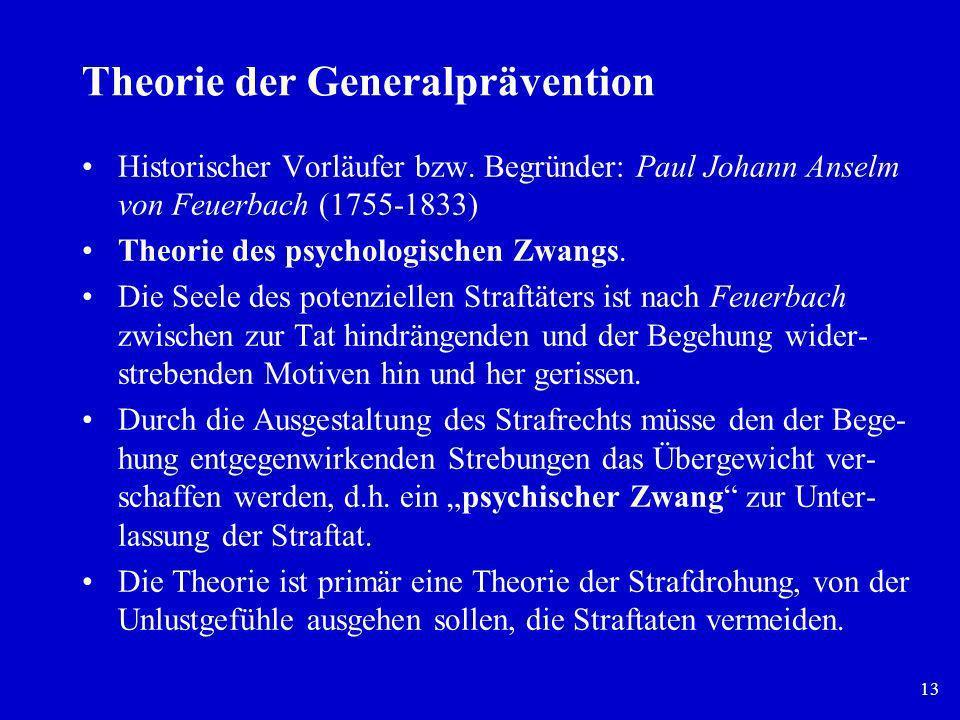 13 Theorie der Generalprävention Historischer Vorläufer bzw. Begründer: Paul Johann Anselm von Feuerbach (1755-1833) Theorie des psychologischen Zwang