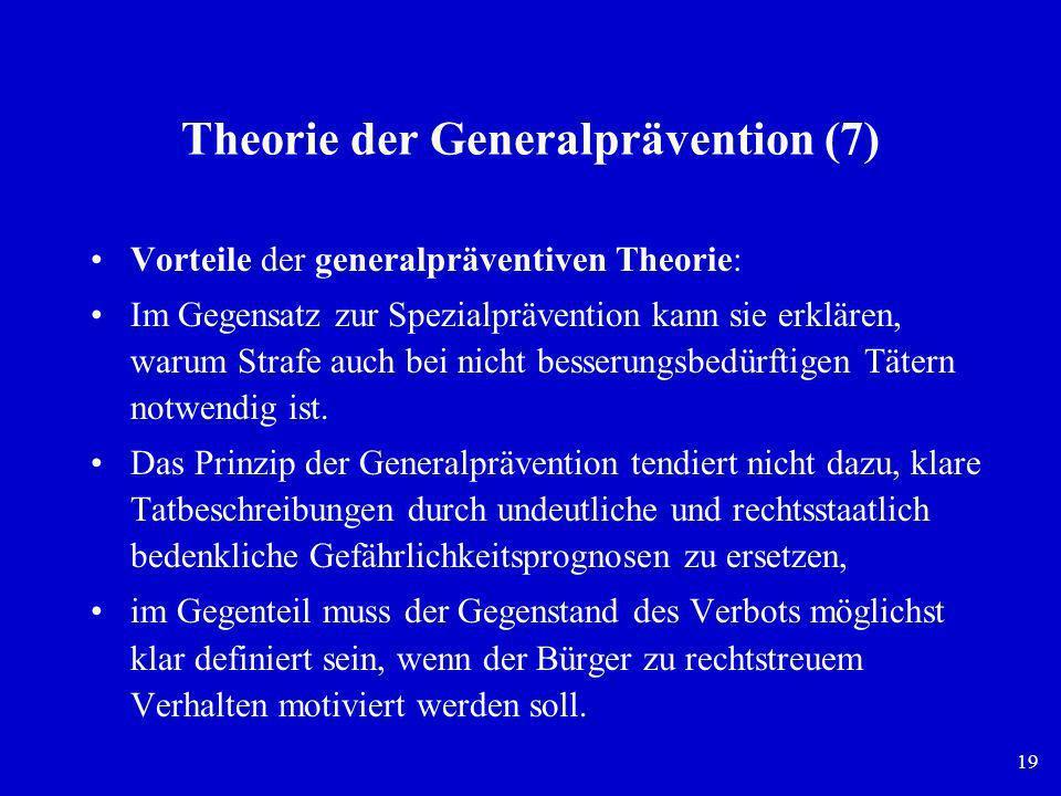 19 Theorie der Generalprävention (7) Vorteile der generalpräventiven Theorie: Im Gegensatz zur Spezialprävention kann sie erklären, warum Strafe auch