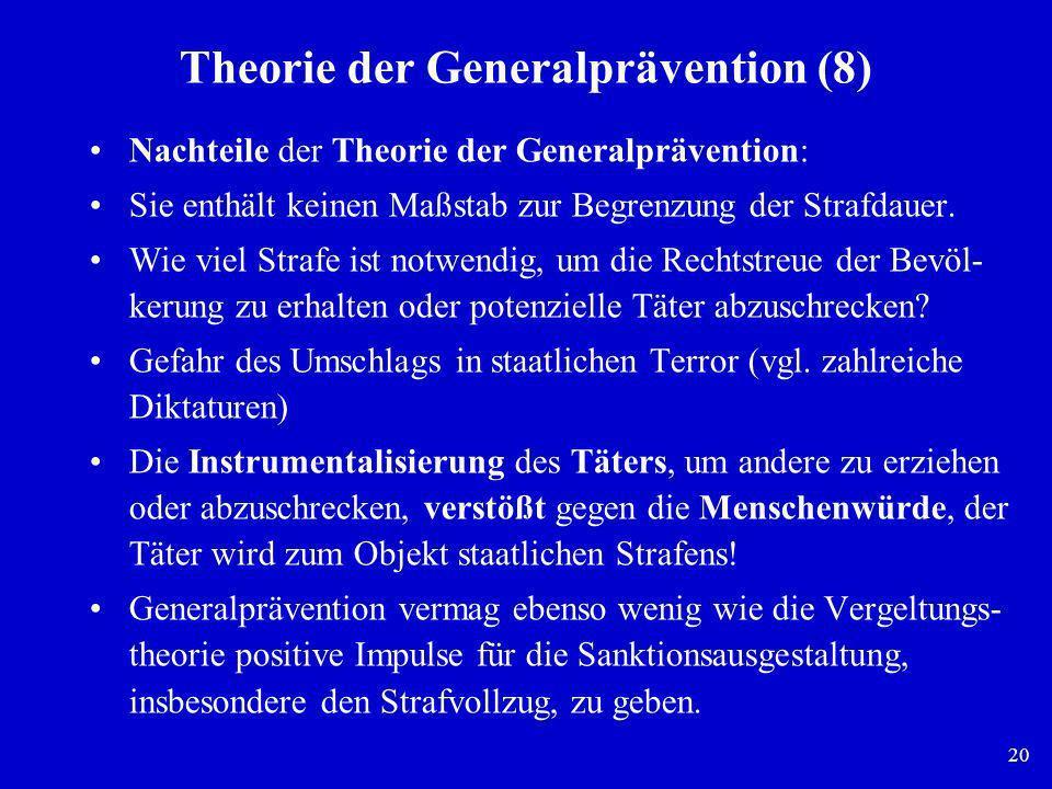 20 Theorie der Generalprävention (8) Nachteile der Theorie der Generalprävention: Sie enthält keinen Maßstab zur Begrenzung der Strafdauer. Wie viel S