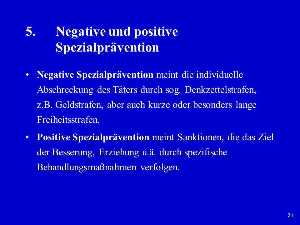 21 5.Negative und positive Spezialprävention Negative Spezialprävention meint die individuelle Abschreckung des Täters durch sog. Denkzettelstrafen, z