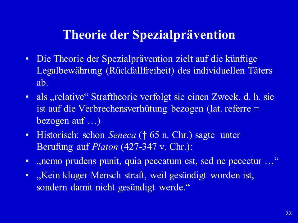 22 Theorie der Spezialprävention Die Theorie der Spezialprävention zielt auf die künftige Legalbewährung (Rückfallfreiheit) des individuellen Täters a