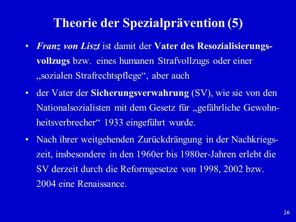 26 Theorie der Spezialprävention (5) Franz von Liszt ist damit der Vater des Resozialisierungs- vollzugs bzw. eines humanen Strafvollzugs oder einer s