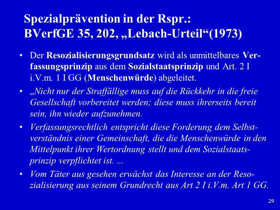 29 Spezialprävention in der Rspr.: BVerfGE 35, 202, Lebach-Urteil(1973) Der Resozialisierungsgrundsatz wird als unmittelbares Ver- fassungsprinzip aus