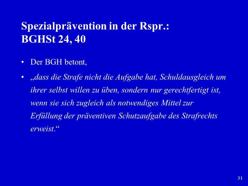 31 Spezialprävention in der Rspr.: BGHSt 24, 40 Der BGH betont, dass die Strafe nicht die Aufgabe hat, Schuldausgleich um ihrer selbst willen zu üben,