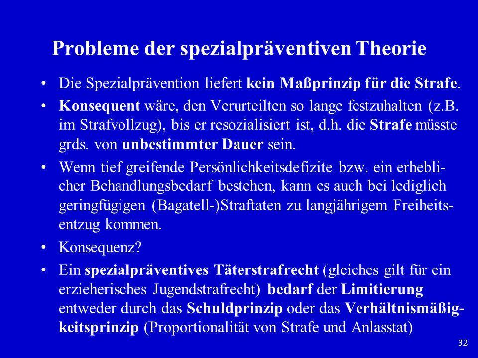 32 Probleme der spezialpräventiven Theorie Die Spezialprävention liefert kein Maßprinzip für die Strafe. Konsequent wäre, den Verurteilten so lange fe