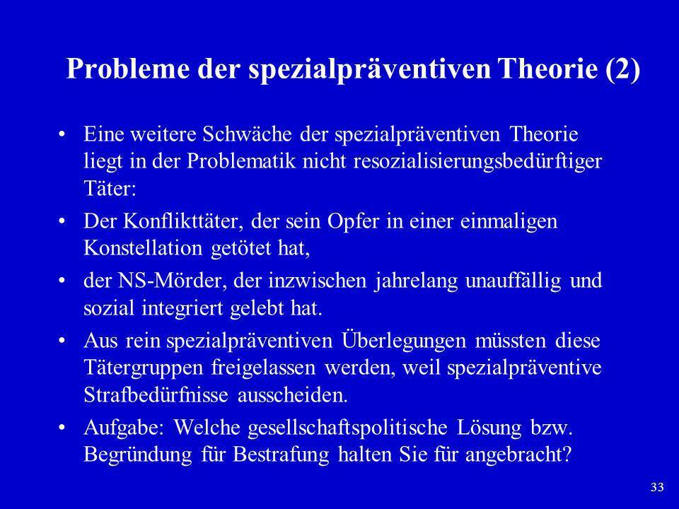 33 Probleme der spezialpräventiven Theorie (2) Eine weitere Schwäche der spezialpräventiven Theorie liegt in der Problematik nicht resozialisierungsbe