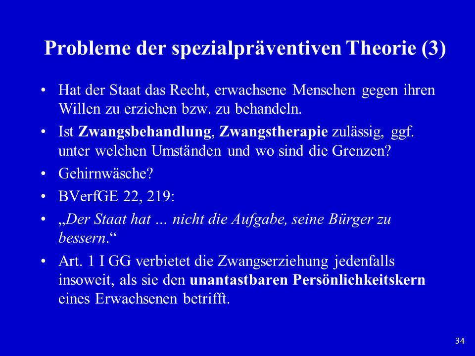 34 Probleme der spezialpräventiven Theorie (3) Hat der Staat das Recht, erwachsene Menschen gegen ihren Willen zu erziehen bzw. zu behandeln. Ist Zwan