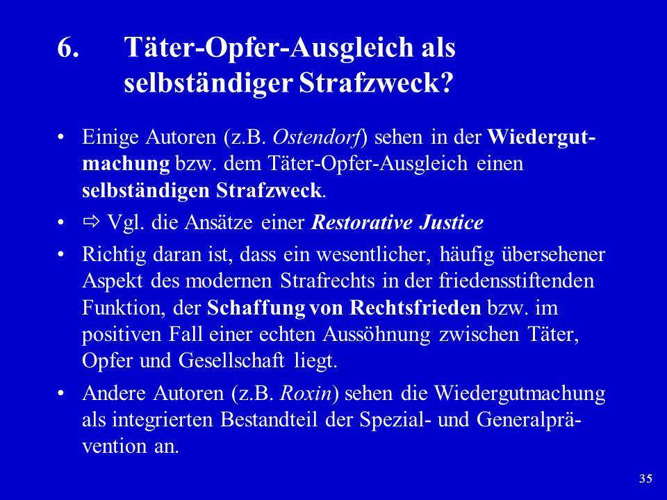 35 6.Täter-Opfer-Ausgleich als selbständiger Strafzweck? Einige Autoren (z.B. Ostendorf) sehen in der Wiedergut- machung bzw. dem Täter-Opfer-Ausgleic