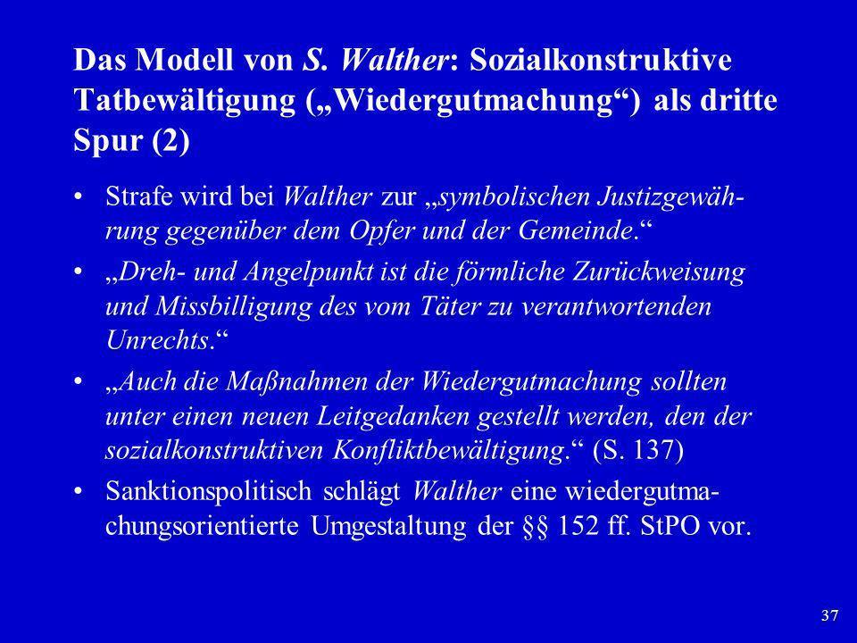 37 Das Modell von S. Walther: Sozialkonstruktive Tatbewältigung (Wiedergutmachung) als dritte Spur (2) Strafe wird bei Walther zur symbolischen Justiz