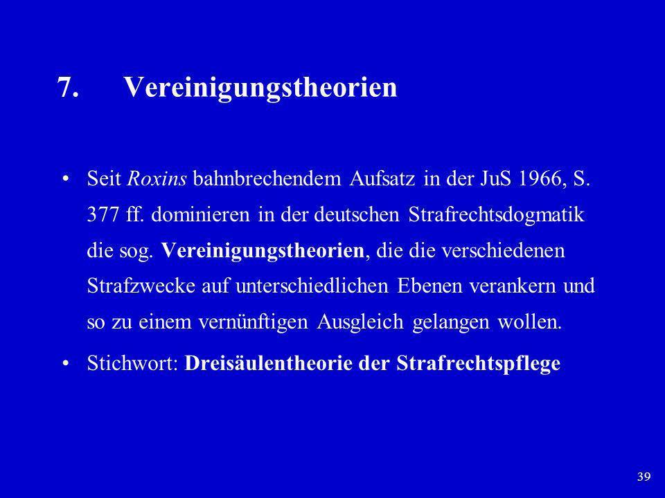 39 7.Vereinigungstheorien Seit Roxins bahnbrechendem Aufsatz in der JuS 1966, S. 377 ff. dominieren in der deutschen Strafrechtsdogmatik die sog. Vere