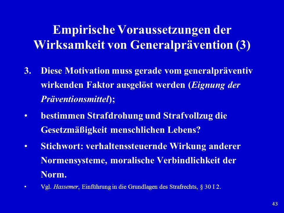 43 Empirische Voraussetzungen der Wirksamkeit von Generalprävention (3) 3.Diese Motivation muss gerade vom generalpräventiv wirkenden Faktor ausgelöst