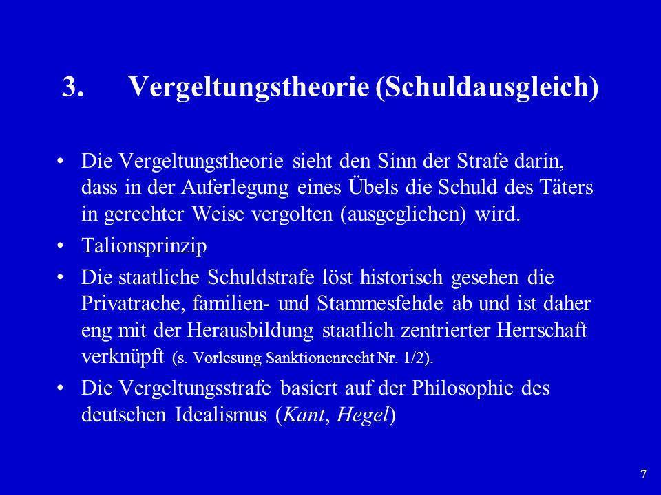 7 3.Vergeltungstheorie (Schuldausgleich) Die Vergeltungstheorie sieht den Sinn der Strafe darin, dass in der Auferlegung eines Übels die Schuld des Tä