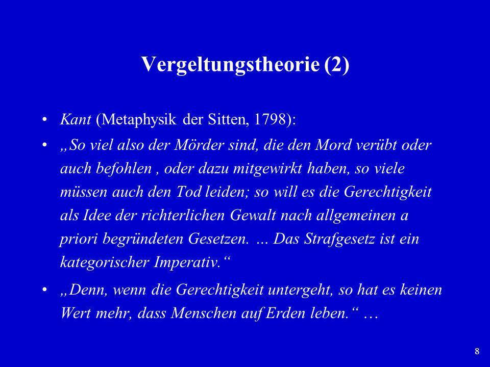 8 Vergeltungstheorie (2) Kant (Metaphysik der Sitten, 1798): So viel also der Mörder sind, die den Mord verübt oder auch befohlen, oder dazu mitgewirk