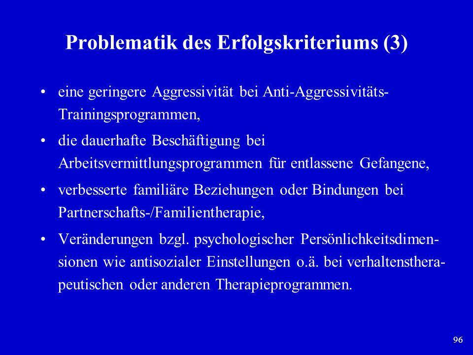 96 Problematik des Erfolgskriteriums (3) eine geringere Aggressivität bei Anti-Aggressivitäts- Trainingsprogrammen, die dauerhafte Beschäftigung bei A