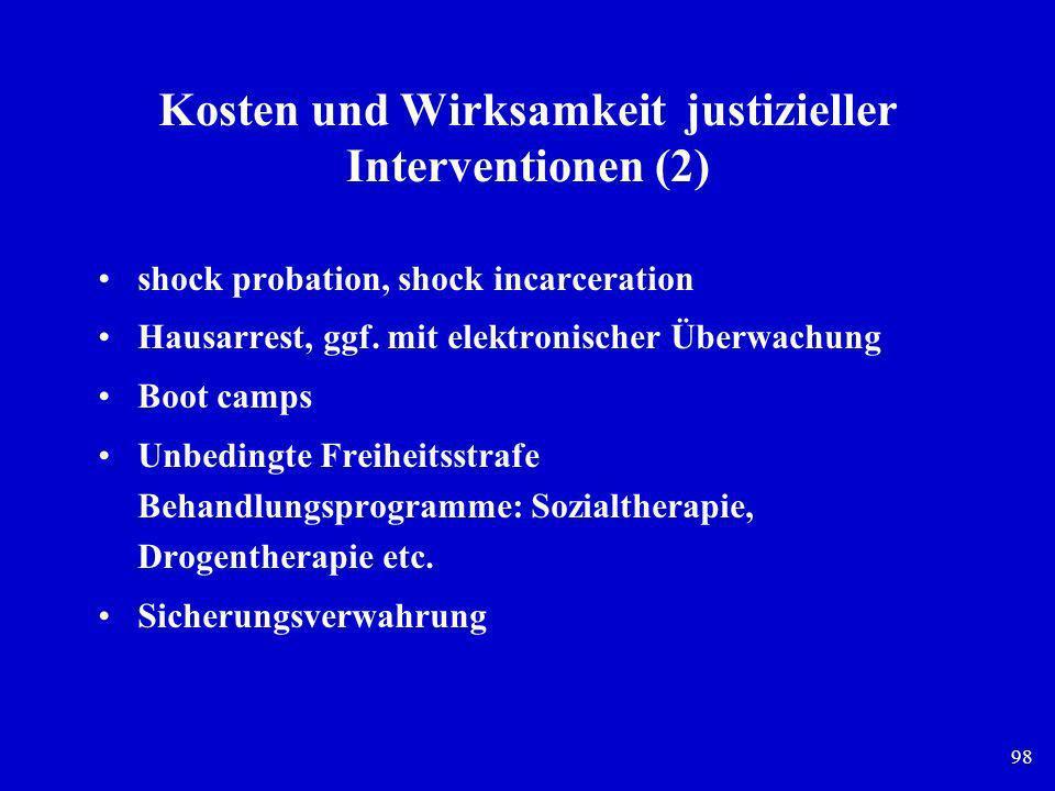 98 Kosten und Wirksamkeit justizieller Interventionen (2) shock probation, shock incarceration Hausarrest, ggf. mit elektronischer Überwachung Boot ca
