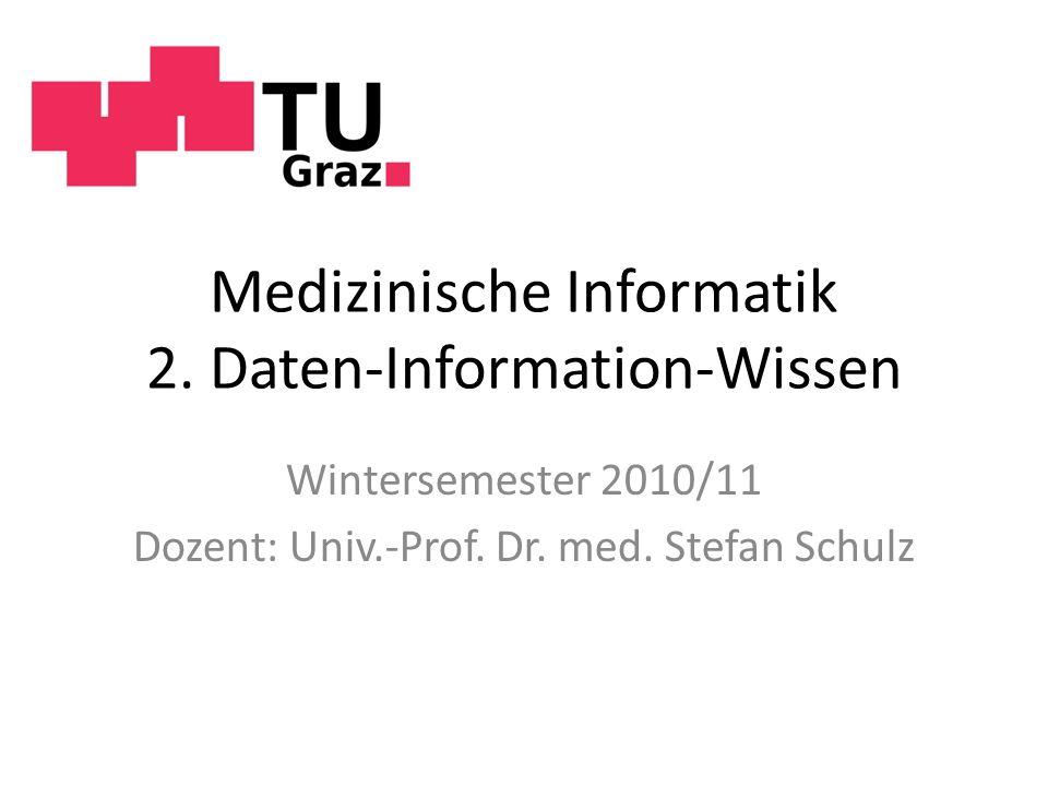 Medizinische Informatik 2. Daten-Information-Wissen Wintersemester 2010/11 Dozent: Univ.-Prof. Dr. med. Stefan Schulz