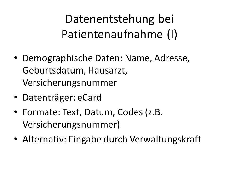 Datenentstehung bei Patientenaufnahme (I) Demographische Daten: Name, Adresse, Geburtsdatum, Hausarzt, Versicherungsnummer Datenträger: eCard Formate:
