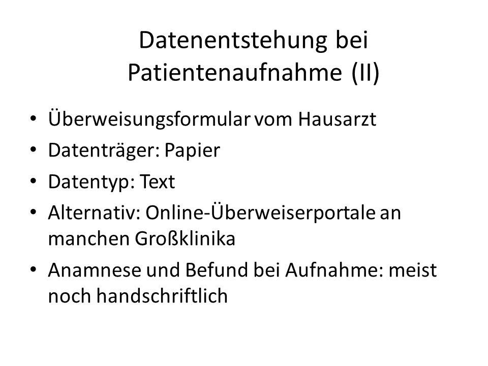 Überweisungsformular vom Hausarzt Datenträger: Papier Datentyp: Text Alternativ: Online-Überweiserportale an manchen Großklinika Anamnese und Befund bei Aufnahme: meist noch handschriftlich Datenentstehung bei Patientenaufnahme (II)
