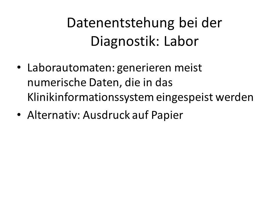 Datenentstehung bei der Diagnostik: Labor Laborautomaten: generieren meist numerische Daten, die in das Klinikinformationssystem eingespeist werden Alternativ: Ausdruck auf Papier