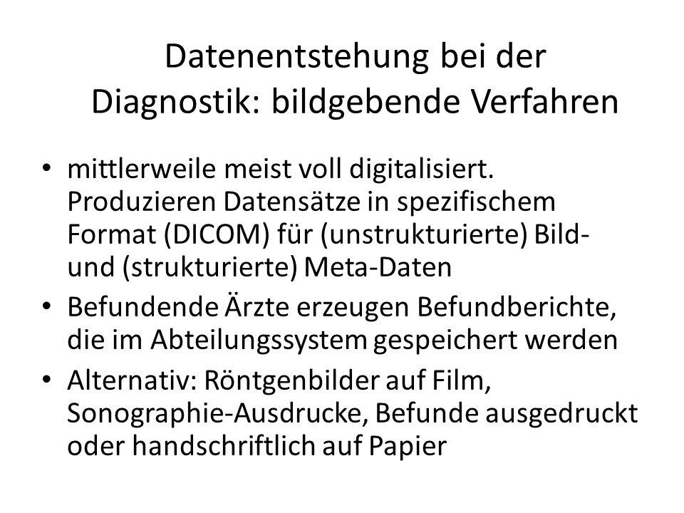 Datenentstehung bei der Diagnostik: bildgebende Verfahren mittlerweile meist voll digitalisiert. Produzieren Datensätze in spezifischem Format (DICOM)
