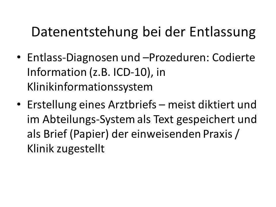 Datenentstehung bei der Entlassung Entlass-Diagnosen und –Prozeduren: Codierte Information (z.B. ICD-10), in Klinikinformationssystem Erstellung eines