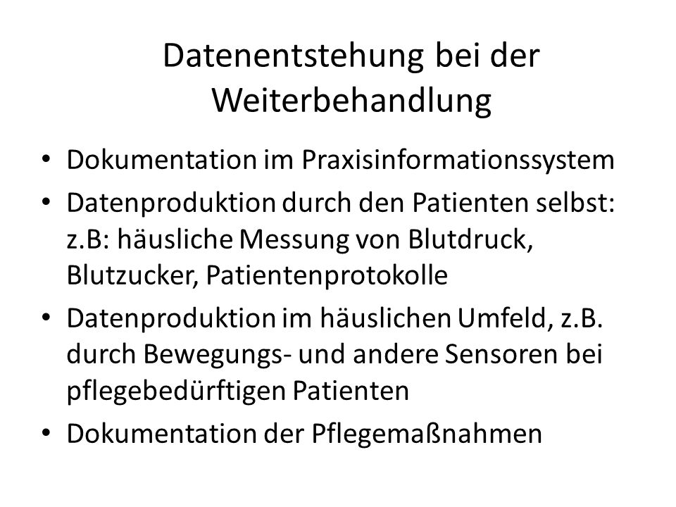 Datenentstehung bei der Weiterbehandlung Dokumentation im Praxisinformationssystem Datenproduktion durch den Patienten selbst: z.B: häusliche Messung