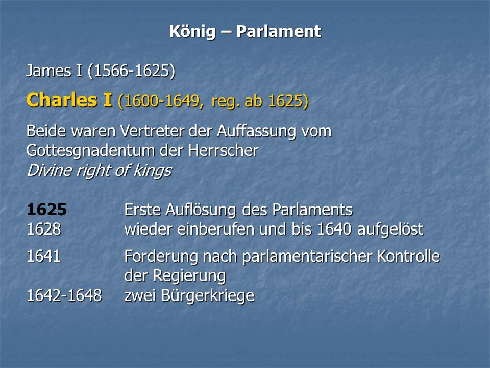 König – Parlament James I (1566-1625) Charles I (1600-1649, reg. ab 1625) Beide waren Vertreter der Auffassung vom Gottesgnadentum der Herrscher Divin