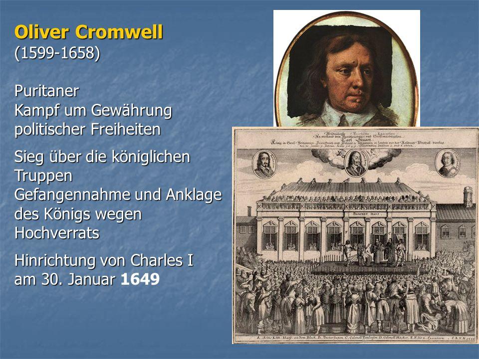 Oliver Cromwell (1599-1658)Puritaner Kampf um Gewährung politischer Freiheiten Sieg über die königlichen Truppen Gefangennahme und Anklage des Königs