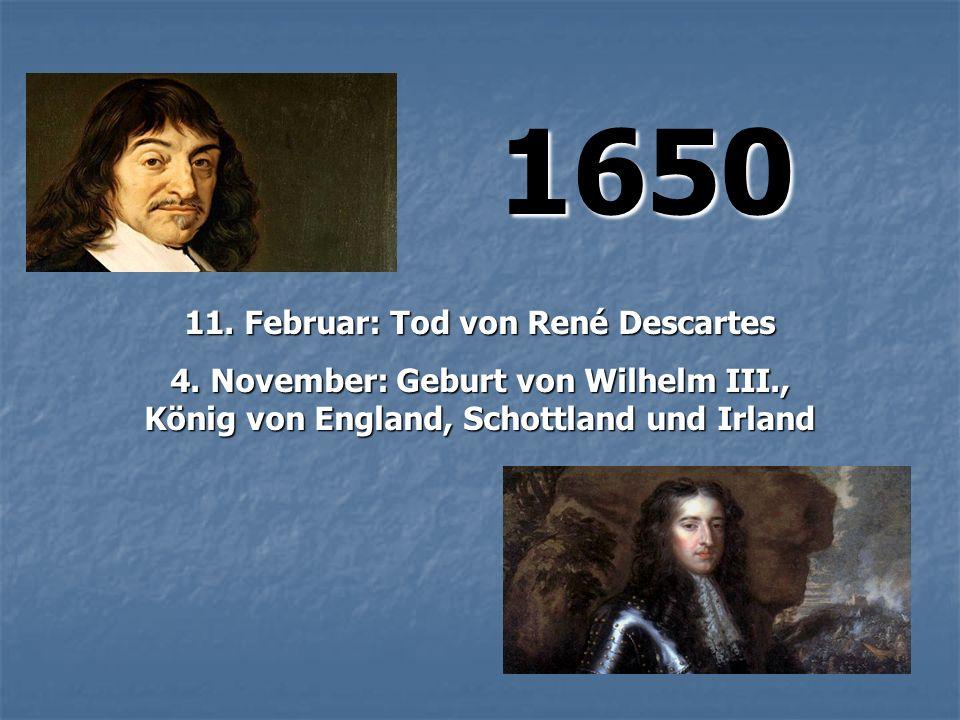 1650 1650 11. Februar: Tod von René Descartes 4. November: Geburt von Wilhelm III., König von England, Schottland und Irland