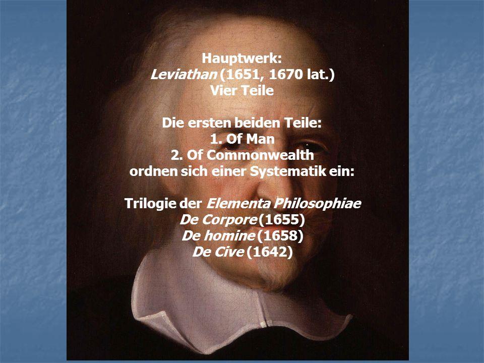 Hauptwerk: Leviathan (1651, 1670 lat.) Vier Teile Die ersten beiden Teile: 1. Of Man 2. Of Commonwealth ordnen sich einer Systematik ein: Trilogie der