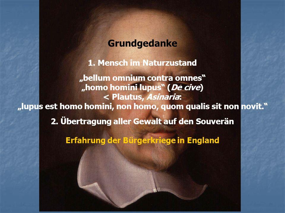Grundgedanke 1. Mensch im Naturzustand bellum omnium contra omnes homo homini lupus (De cive) < Plautus, Asinaria: lupus est homo homini, non homo, qu