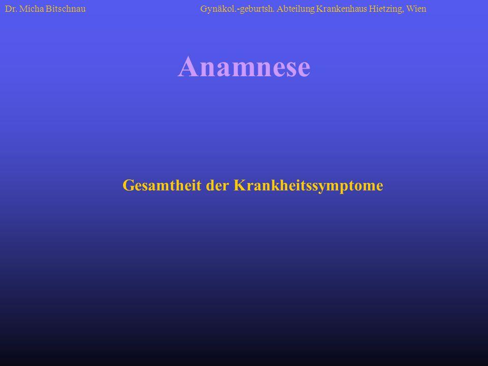 Gesamtheit der Krankheitssymptome Anamnese Dr. Micha BitschnauGynäkol.-geburtsh. Abteilung Krankenhaus Hietzing, Wien
